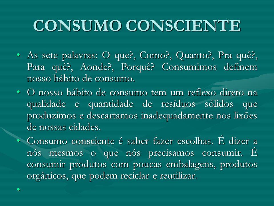 CONSUMO CONSCIENTE As sete palavras: O que , Como , Quanto , Pra quê , Para quê , Aonde , Porquê Consumimos definem nosso hábito de consumo.