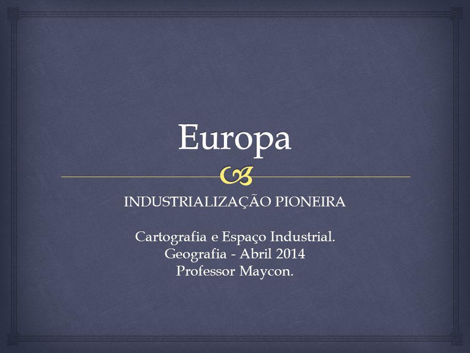Europa INDUSTRIALIZAÇÃO PIONEIRA Cartografia e Espaço Industrial.