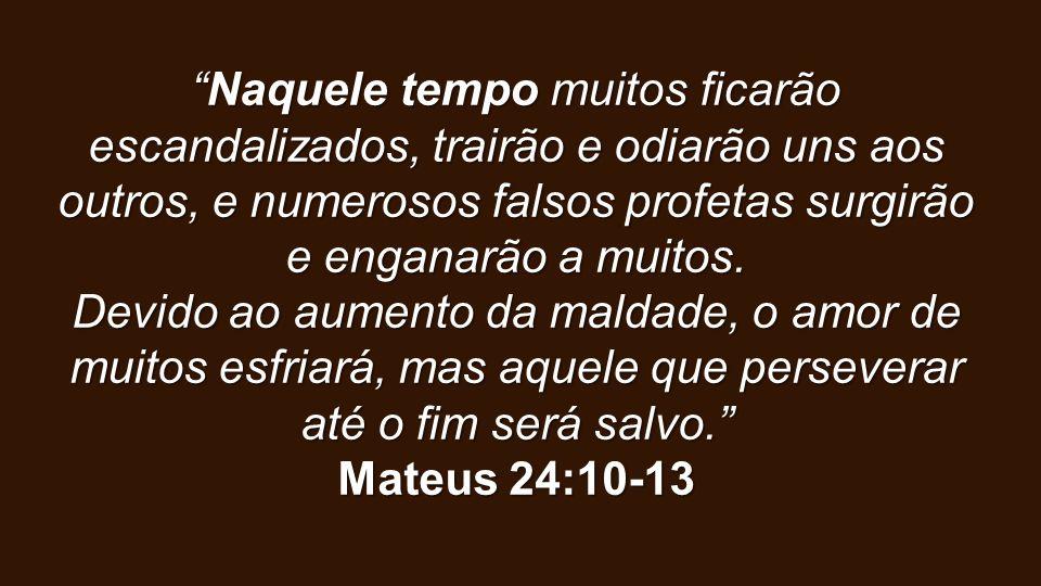 Naquele tempo muitos ficarão escandalizados, trairão e odiarão uns aos outros, e numerosos falsos profetas surgirão e enganarão a muitos.