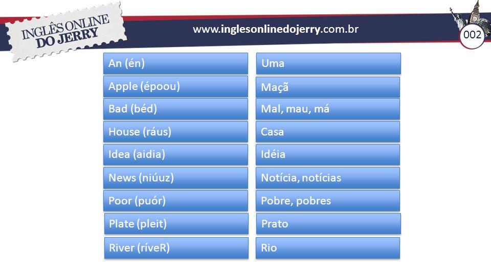www.inglesonlinedojerry.com.br 002. An (én) Uma. Apple (époou) Maçã. Bad (béd) Mal, mau, má. House (ráus)