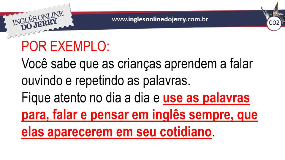 www.inglesonlinedojerry.com.br 002. POR EXEMPLO: Você sabe que as crianças aprendem a falar ouvindo e repetindo as palavras.