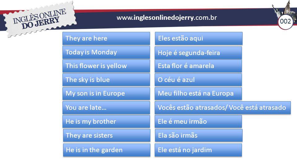 www.inglesonlinedojerry.com.br 002. They are here. Eles estão aqui. Today is Monday. Hoje é segunda-feira.