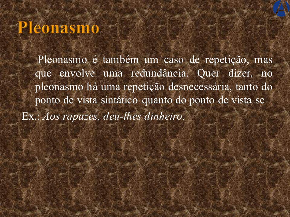 Pleonasmo é também um caso de repetição, mas que envolve uma redundância.