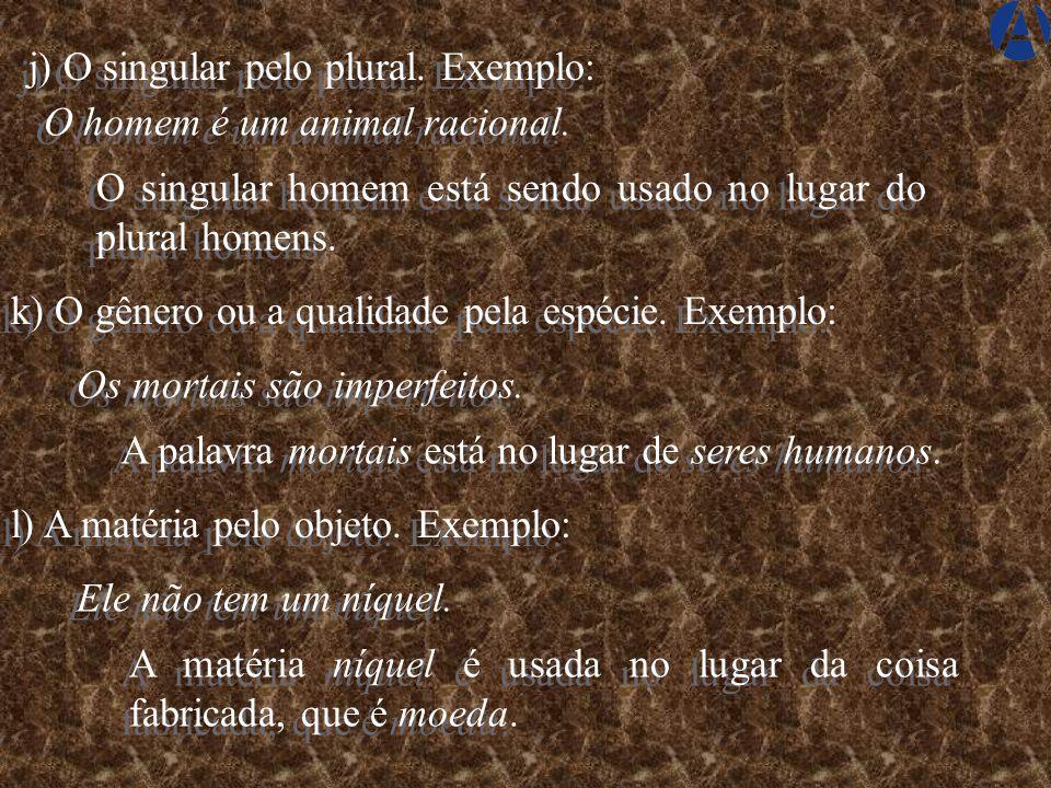 j) O singular pelo plural. Exemplo:
