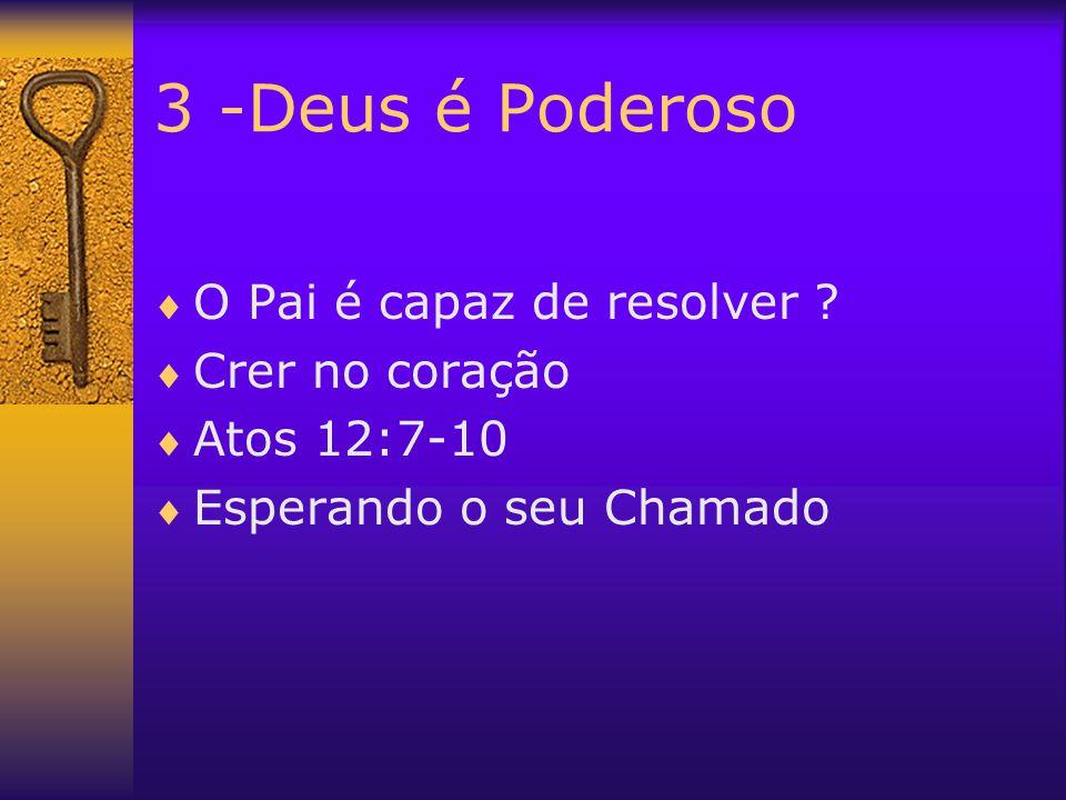 3 -Deus é Poderoso O Pai é capaz de resolver Crer no coração