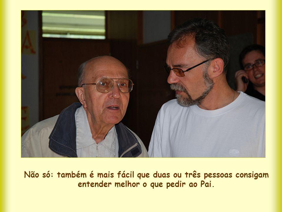 Não só: também é mais fácil que duas ou três pessoas consigam entender melhor o que pedir ao Pai.