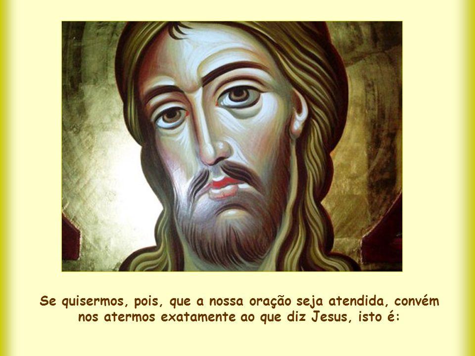 Se quisermos, pois, que a nossa oração seja atendida, convém nos atermos exatamente ao que diz Jesus, isto é: