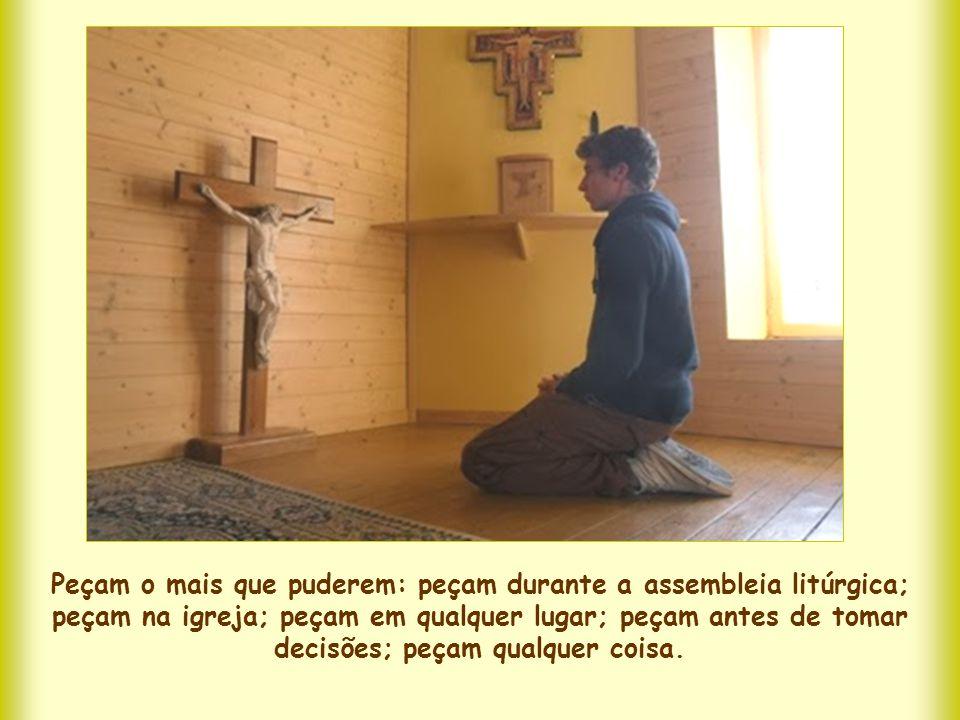 Peçam o mais que puderem: peçam durante a assembleia litúrgica; peçam na igreja; peçam em qualquer lugar; peçam antes de tomar decisões; peçam qualquer coisa.