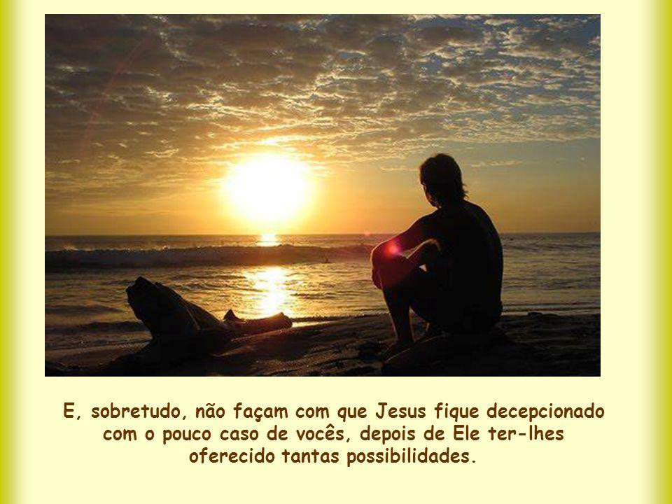 E, sobretudo, não façam com que Jesus fique decepcionado com o pouco caso de vocês, depois de Ele ter-lhes oferecido tantas possibilidades.