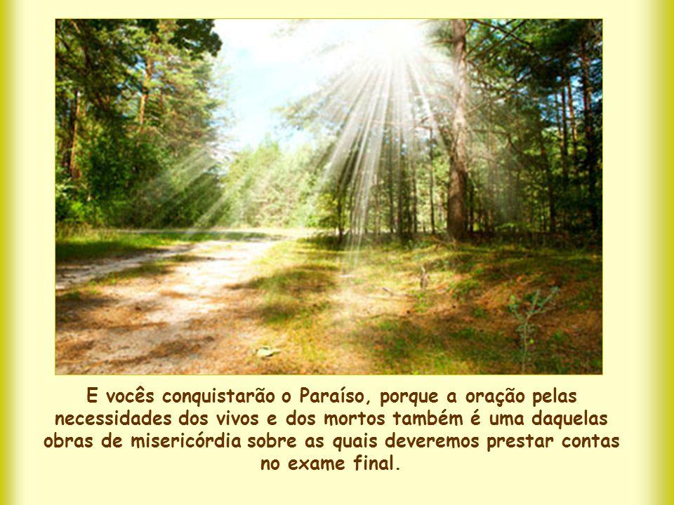 E vocês conquistarão o Paraíso, porque a oração pelas necessidades dos vivos e dos mortos também é uma daquelas obras de misericórdia sobre as quais deveremos prestar contas no exame final.