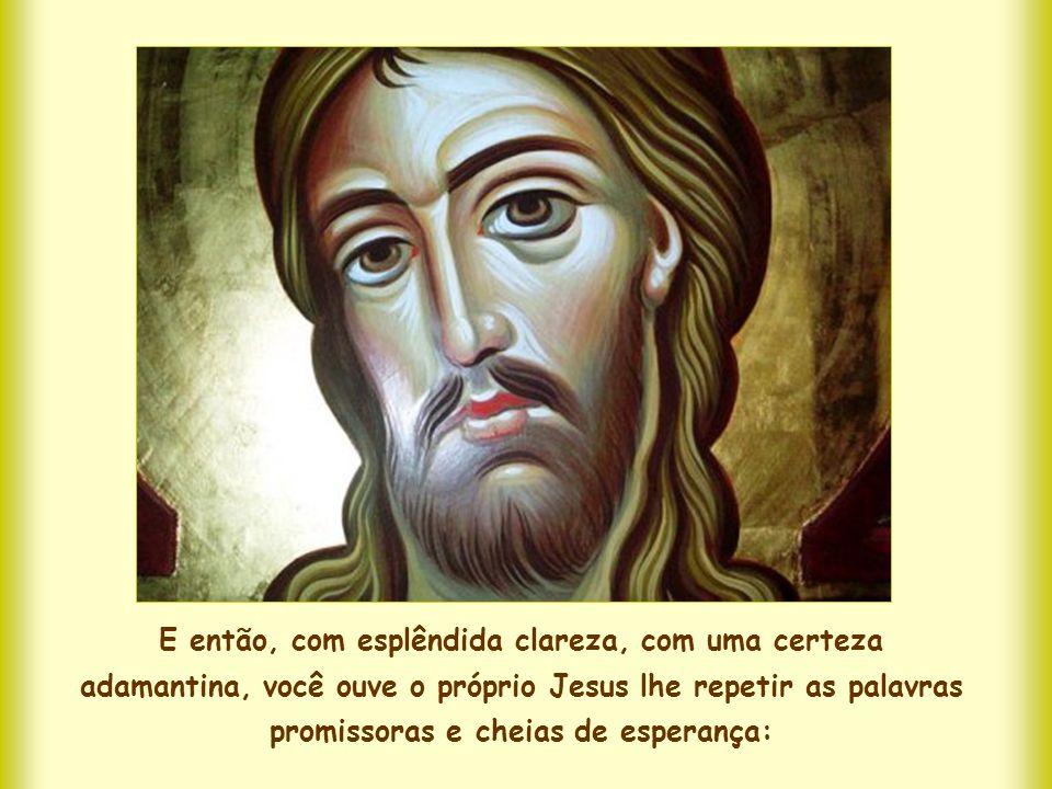 E então, com esplêndida clareza, com uma certeza adamantina, você ouve o próprio Jesus lhe repetir as palavras promissoras e cheias de esperança: