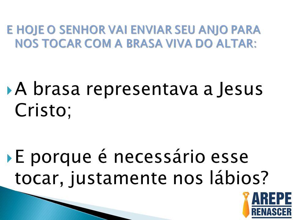 A brasa representava a Jesus Cristo;