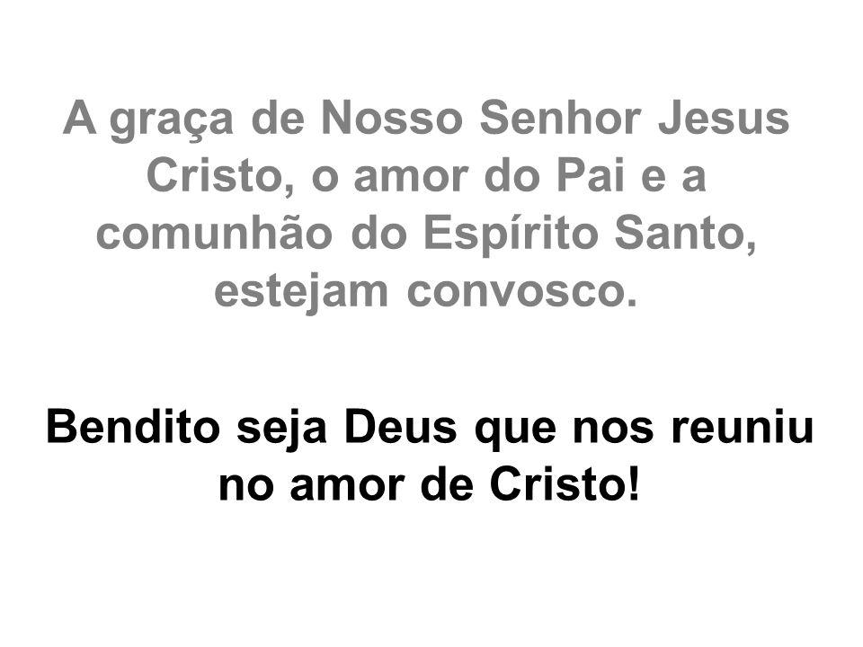 Bendito seja Deus que nos reuniu no amor de Cristo!