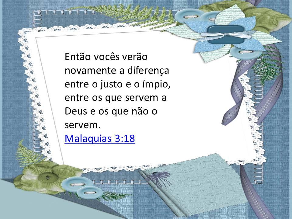 Então vocês verão novamente a diferença entre o justo e o ímpio, entre os que servem a Deus e os que não o servem. Malaquias 3:18