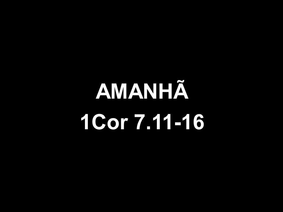 AMANHÃ 1Cor 7.11-16