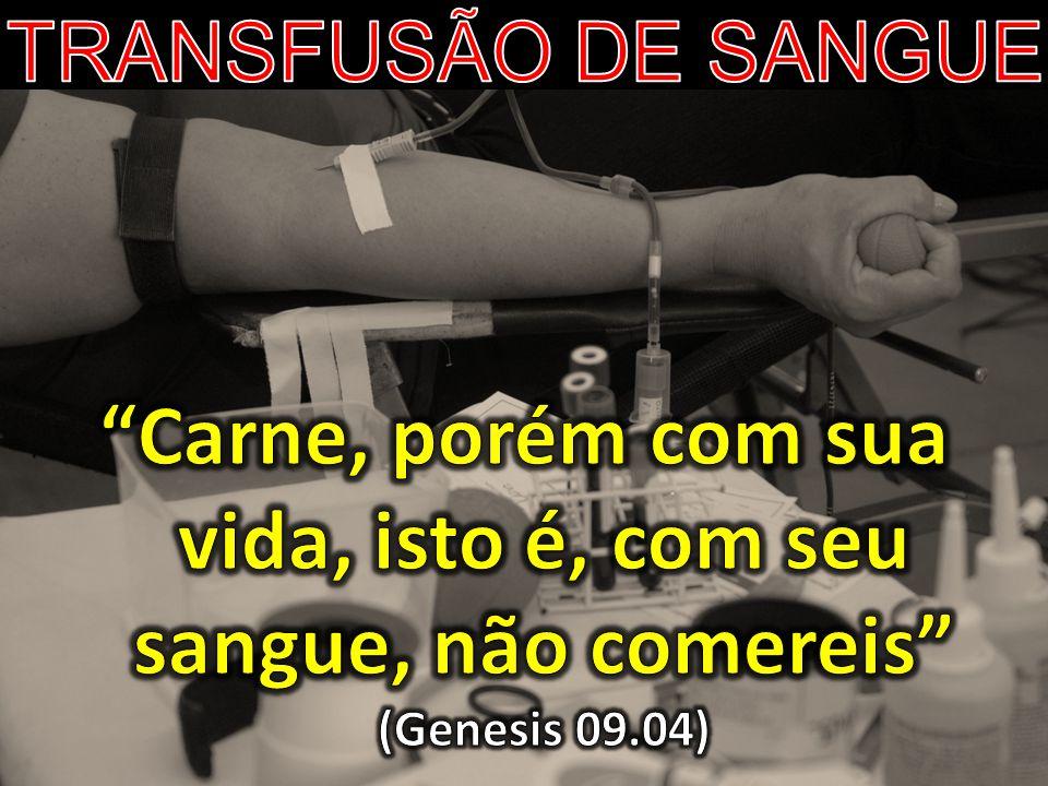 TRANSFUSÃO DE SANGUE Carne, porém com sua vida, isto é, com seu sangue, não comereis (Genesis 09.04)