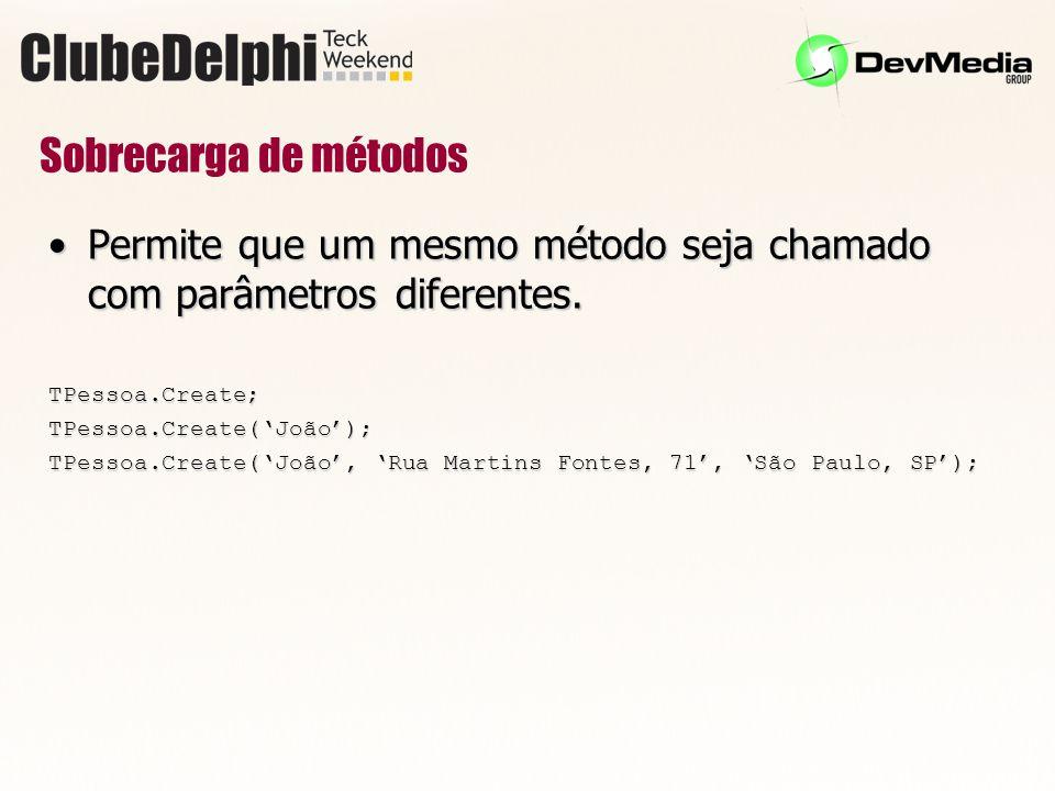 Sobrecarga de métodos Permite que um mesmo método seja chamado com parâmetros diferentes. TPessoa.Create;