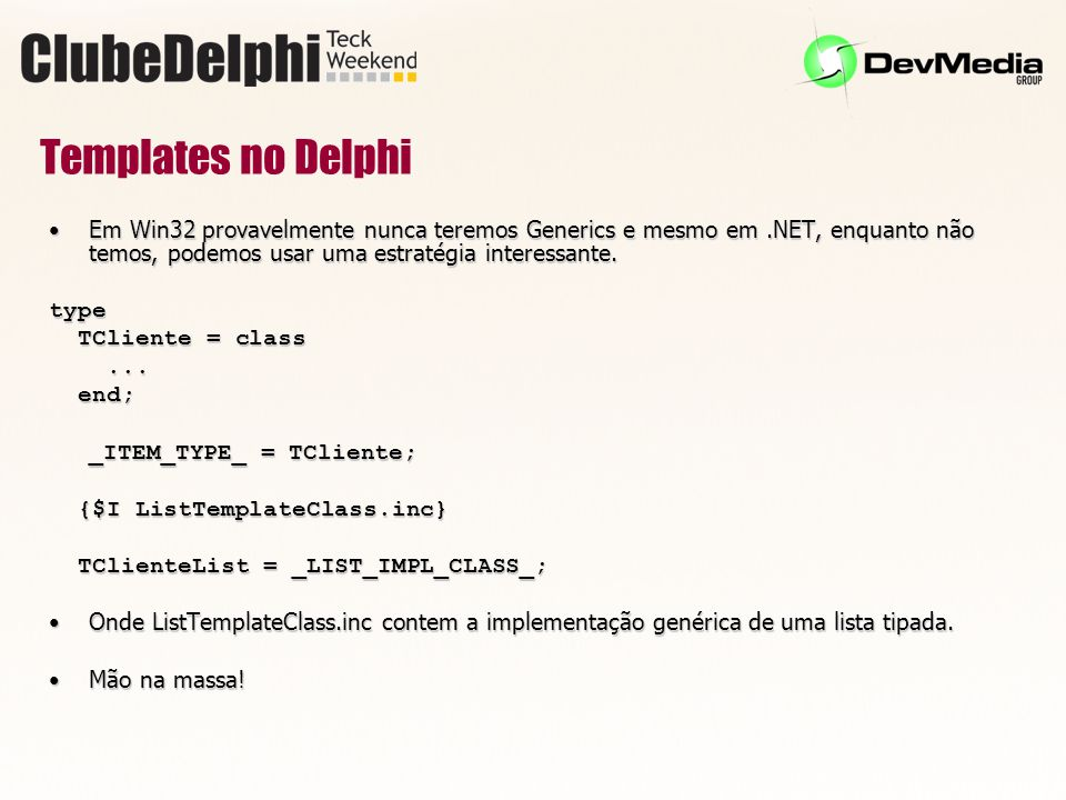 Templates no Delphi Em Win32 provavelmente nunca teremos Generics e mesmo em .NET, enquanto não temos, podemos usar uma estratégia interessante.