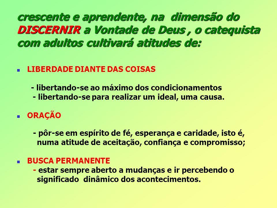 crescente e aprendente, na dimensão do DISCERNIR a Vontade de Deus , o catequista com adultos cultivará atitudes de: