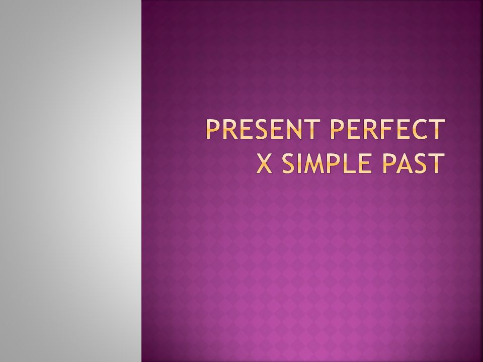 PRESENT PERFECT X SIMPLE PAST