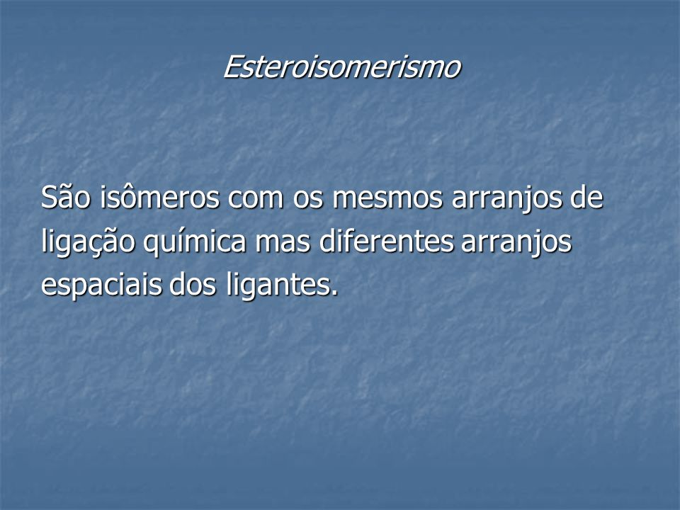 Esteroisomerismo São isômeros com os mesmos arranjos de.