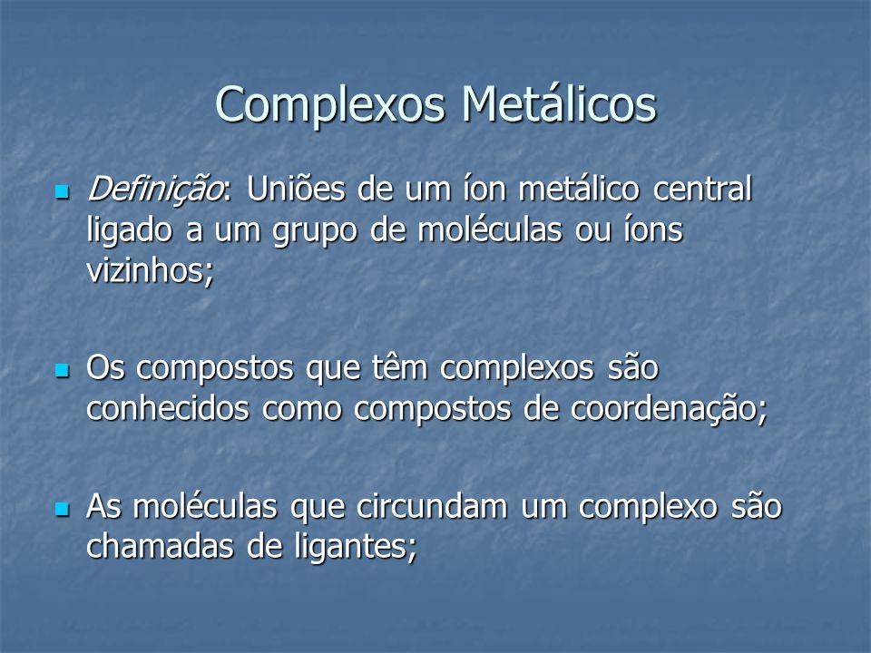 Complexos Metálicos Definição: Uniões de um íon metálico central ligado a um grupo de moléculas ou íons vizinhos;