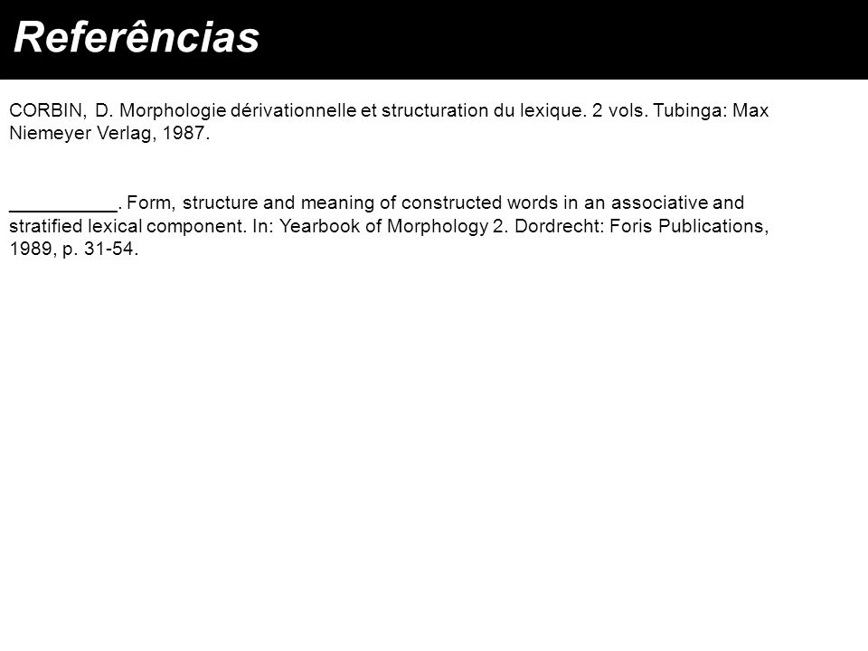 Referências CORBIN, D. Morphologie dérivationnelle et structuration du lexique. 2 vols. Tubinga: Max Niemeyer Verlag, 1987.