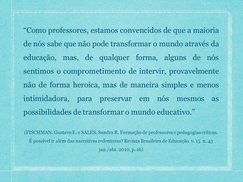 Como professores, estamos convencidos de que a maioria de nós sabe que não pode transformar o mundo através da educação, mas, de qualquer forma, alguns de nós sentimos o comprometimento de intervir, provavelmente não de forma heroica, mas de maneira simples e menos intimidadora, para preservar em nós mesmos as possibilidades de transformar o mundo educativo.
