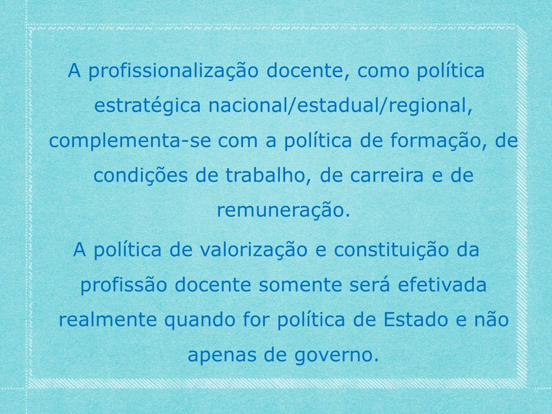 A profissionalização docente, como política estratégica nacional/estadual/regional, complementa-se com a política de formação, de condições de trabalho, de carreira e de remuneração.
