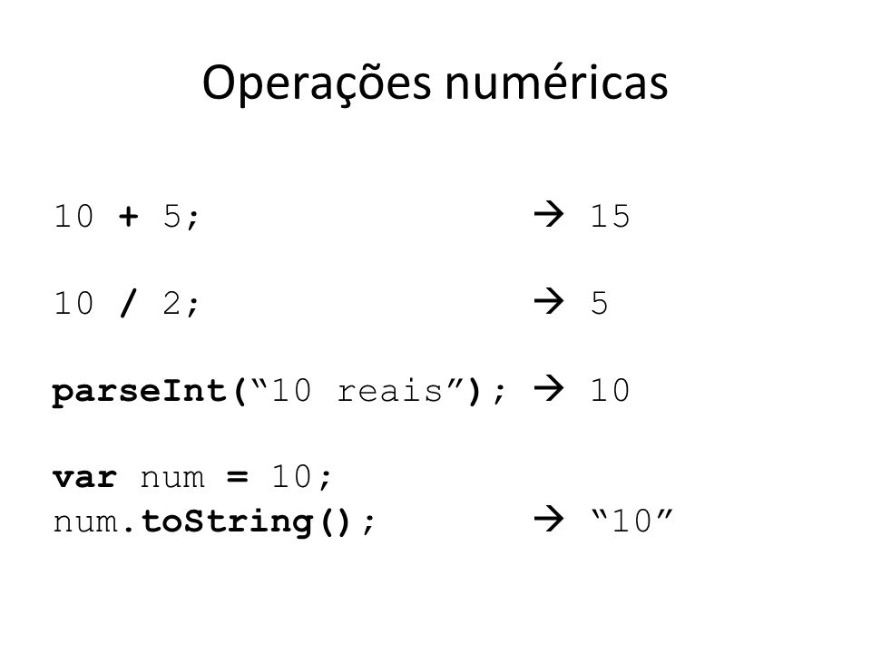 Operações numéricas 10 + 5;  15 10 / 2;  5 parseInt( 10 reais );  10 var num = 10; num.toString();  10