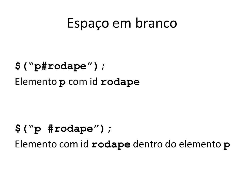 Espaço em branco $( p#rodape ); Elemento p com id rodape $( p #rodape ); Elemento com id rodape dentro do elemento p