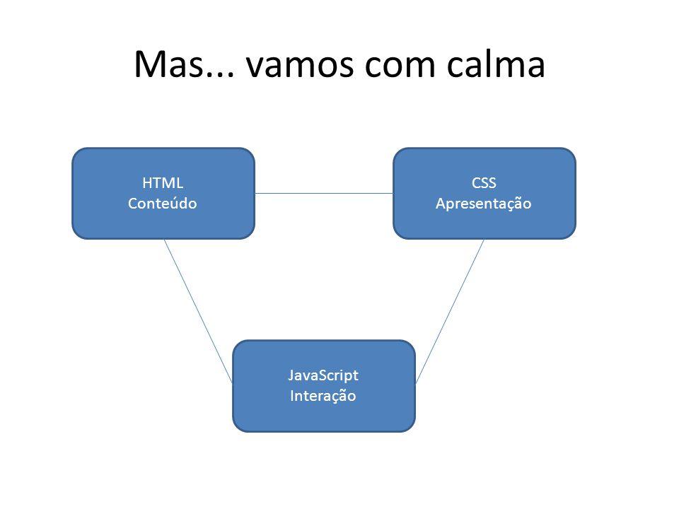 Mas... vamos com calma HTML Conteúdo CSS Apresentação JavaScript