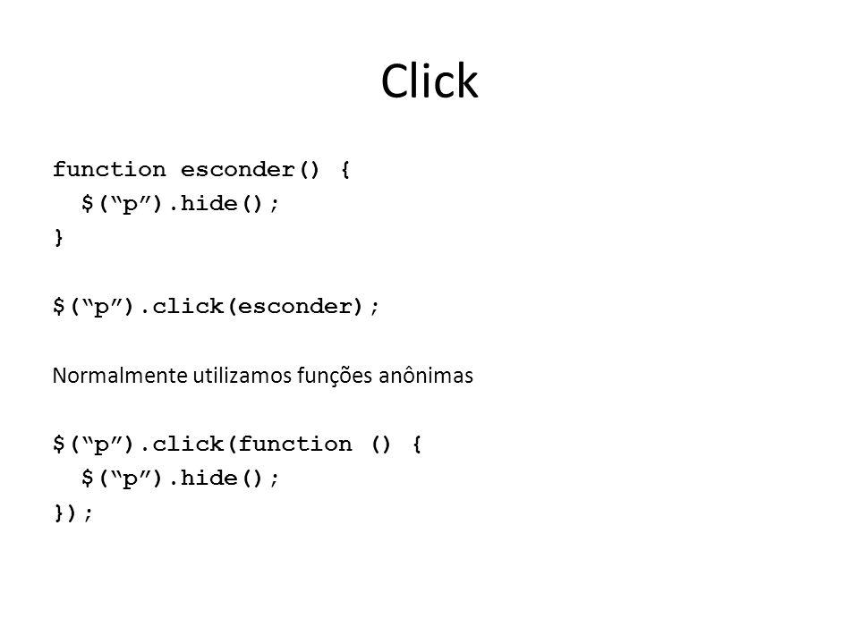 Click function esconder() { $( p ).hide(); } $( p ).click(esconder); Normalmente utilizamos funções anônimas $( p ).click(function () { });