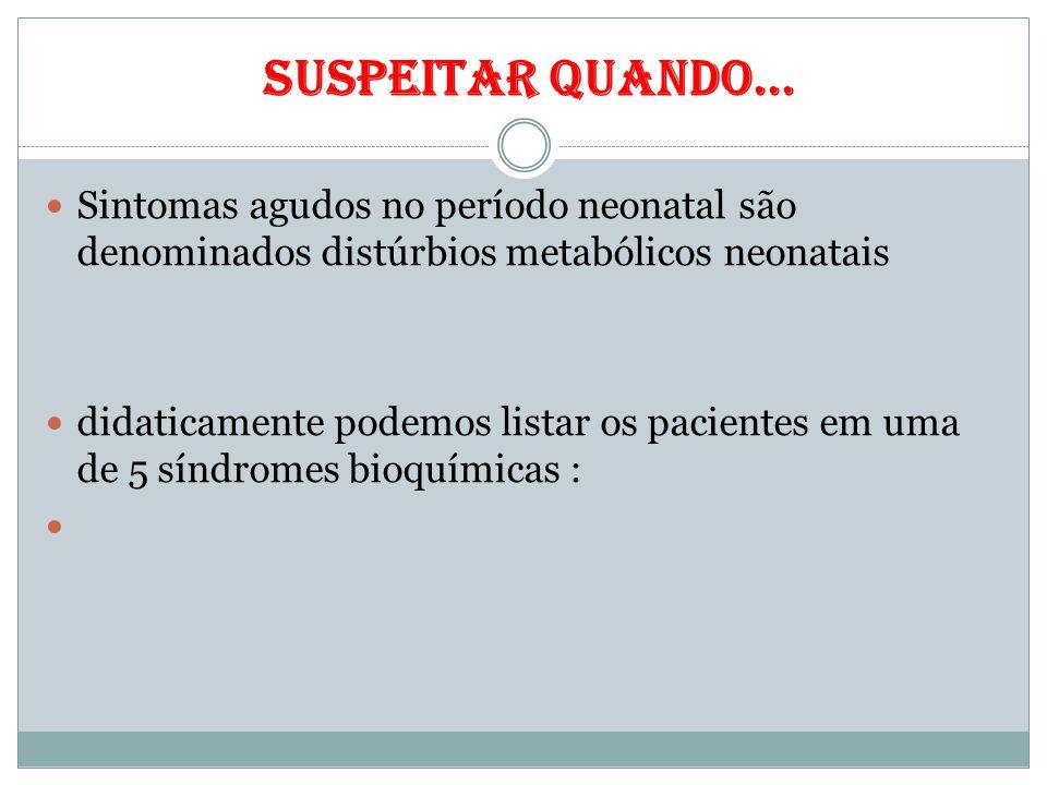 suspeitar quando... Sintomas agudos no período neonatal são denominados distúrbios metabólicos neonatais.