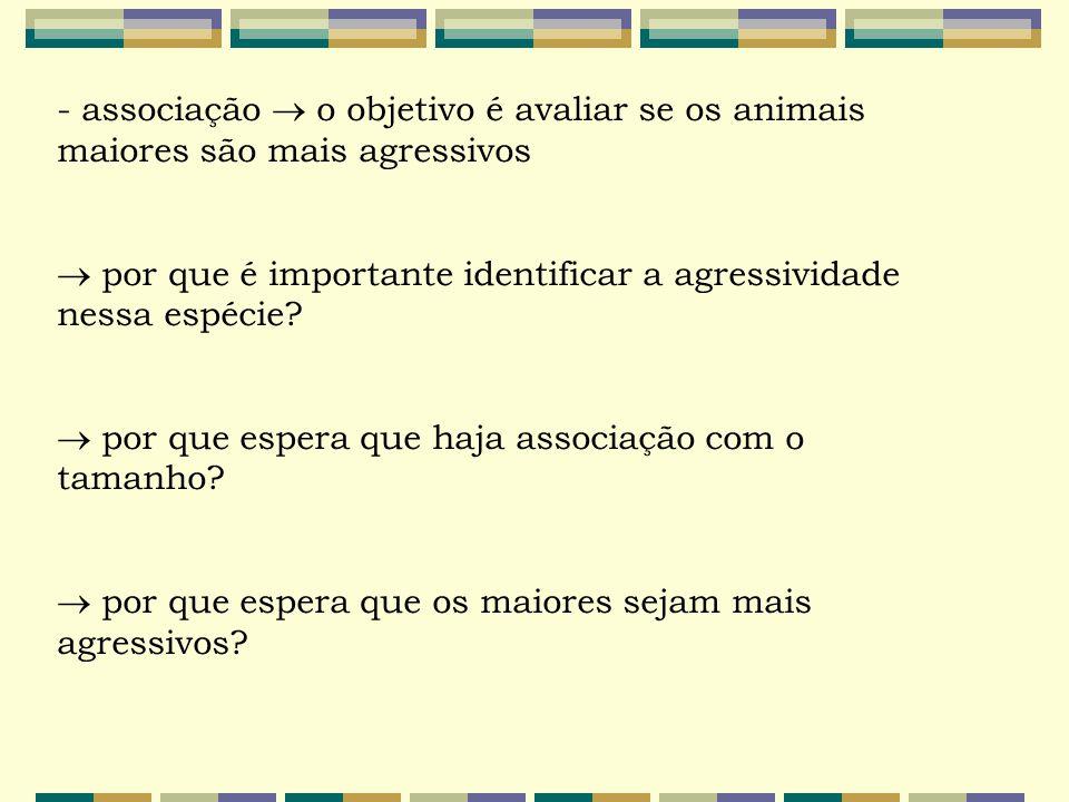 - associação  o objetivo é avaliar se os animais maiores são mais agressivos