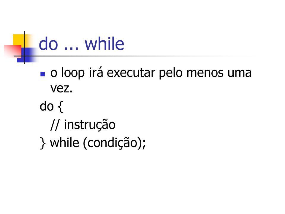 do ... while o loop irá executar pelo menos uma vez. do { // instrução