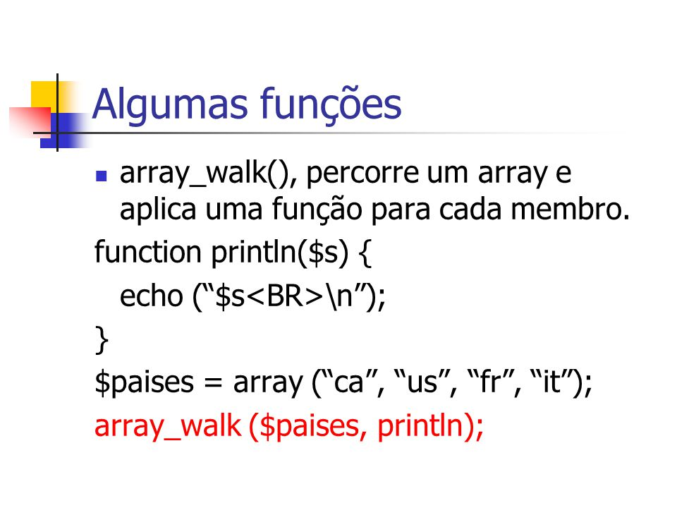 Algumas funções array_walk(), percorre um array e aplica uma função para cada membro. function println($s) {