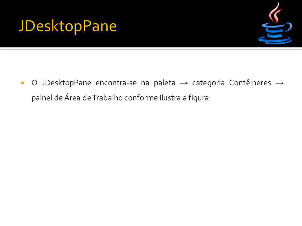 JDesktopPane O JDesktopPane encontra-se na paleta → categoria Contêineres → painel de Área de Trabalho conforme ilustra a figura:
