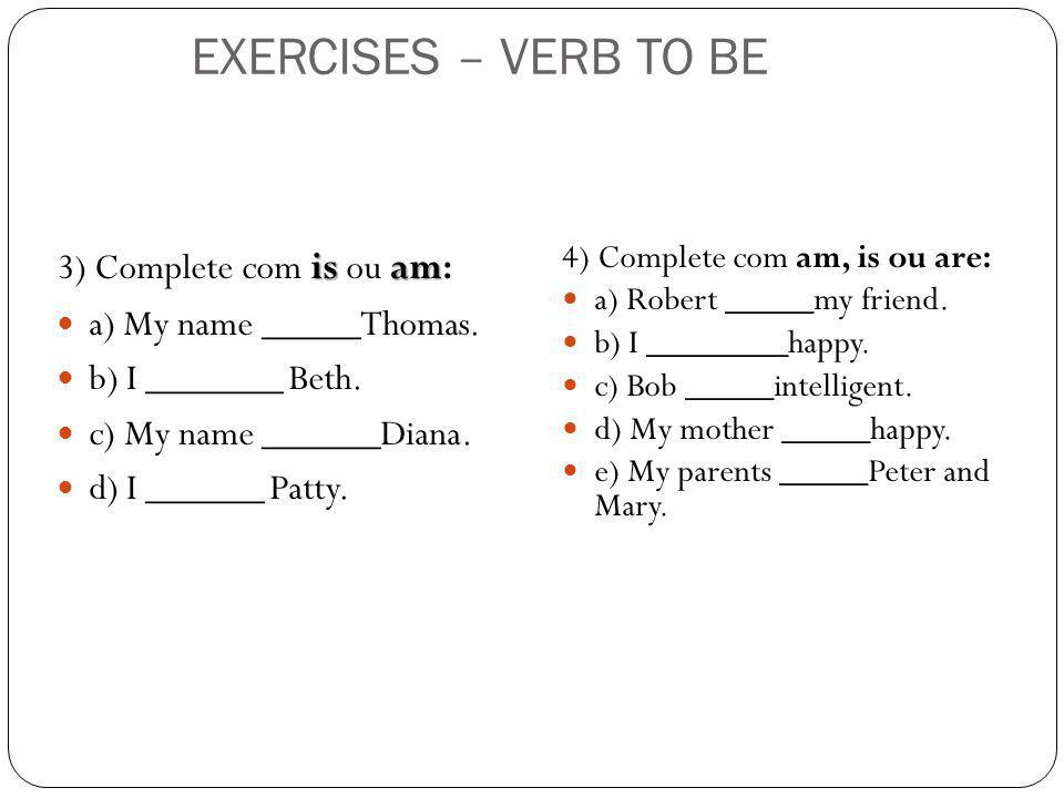 EXERCISES – VERB TO BE 3) Complete com is ou am: