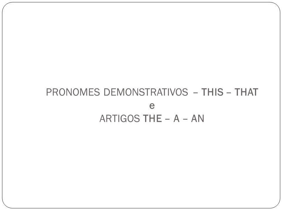 PRONOMES DEMONSTRATIVOS – THIS – THAT e ARTIGOS THE – A – AN