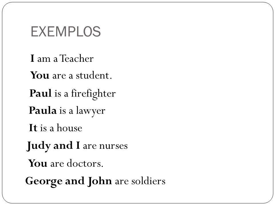 EXEMPLOS I am a Teacher You are a student. Paul is a firefighter