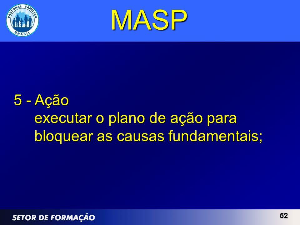 MASP 5 - Ação executar o plano de ação para bloquear as causas fundamentais; 52