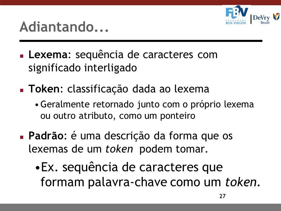 Adiantando... Lexema: sequência de caracteres com significado interligado. Token: classificação dada ao lexema.
