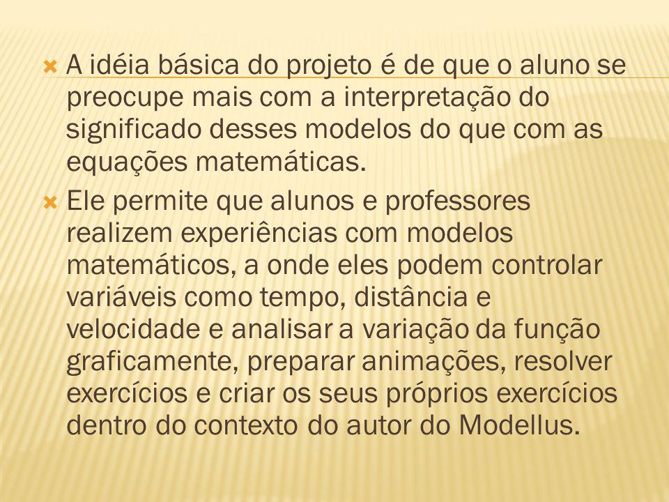 A idéia básica do projeto é de que o aluno se preocupe mais com a interpretação do significado desses modelos do que com as equações matemáticas.
