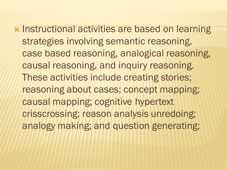 Instructional activities are based on learning strategies involving semantic reasoning, case based reasoning, analogical reasoning, causal reasoning, and inquiry reasoning.