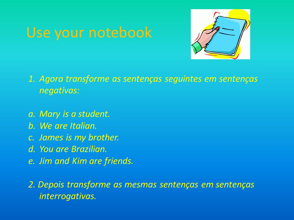 Use your notebook Agora transforme as sentenças seguintes em sentenças negativas: Mary is a student.