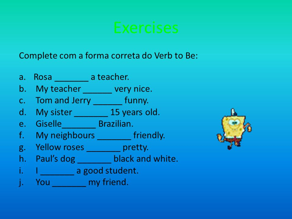 Exercises Complete com a forma correta do Verb to Be: