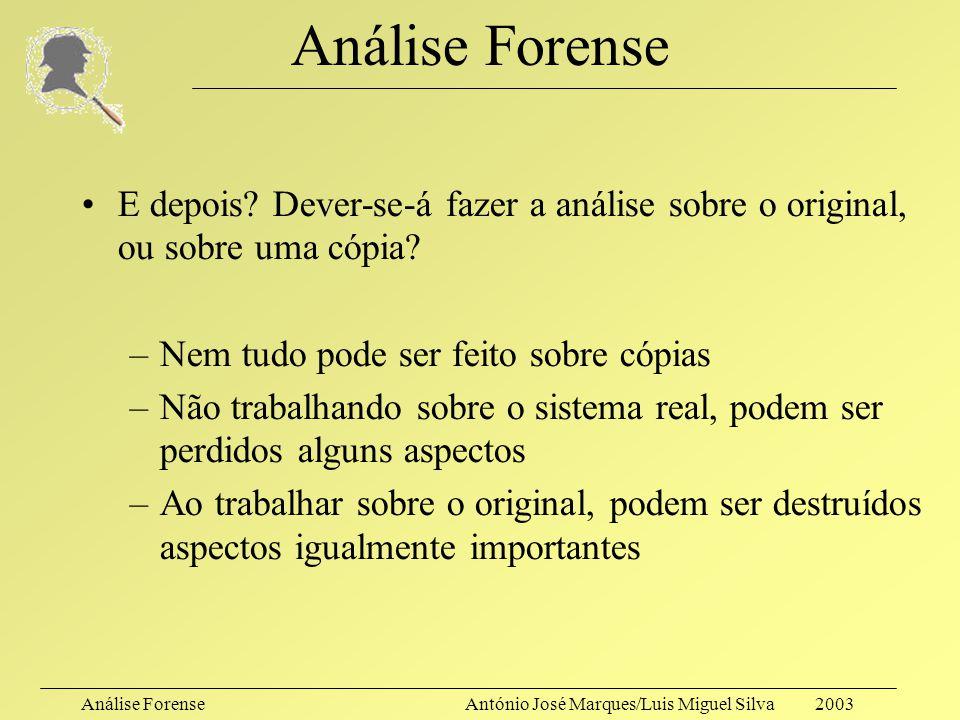 Análise Forense E depois Dever-se-á fazer a análise sobre o original, ou sobre uma cópia Nem tudo pode ser feito sobre cópias.