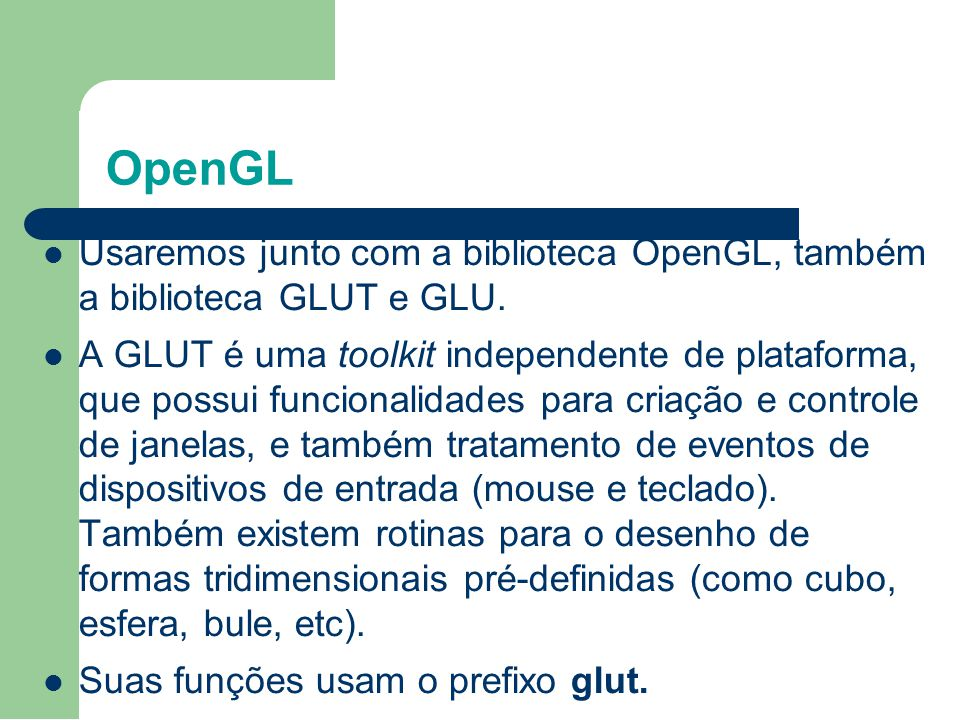 OpenGL Usaremos junto com a biblioteca OpenGL, também a biblioteca GLUT e GLU.