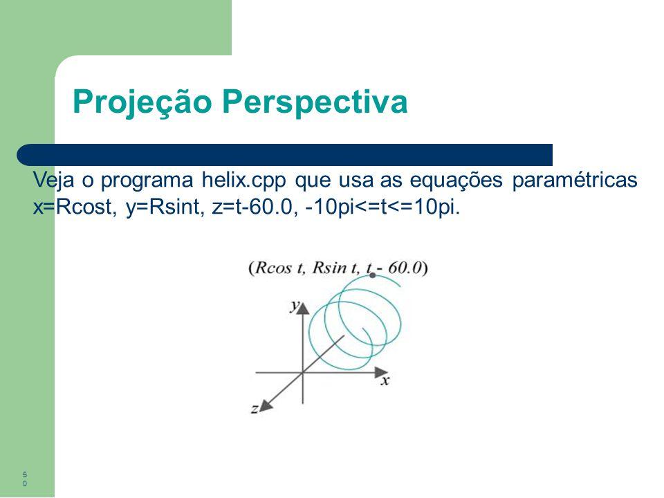 Projeção Perspectiva Veja o programa helix.cpp que usa as equações paramétricas x=Rcost, y=Rsint, z=t-60.0, -10pi<=t<=10pi.